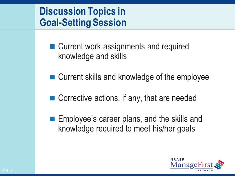 OH 7-11 Discussion Topics in Goal-Setting Session Current work assignments and required knowledge and skills Current skills and knowledge of the emplo