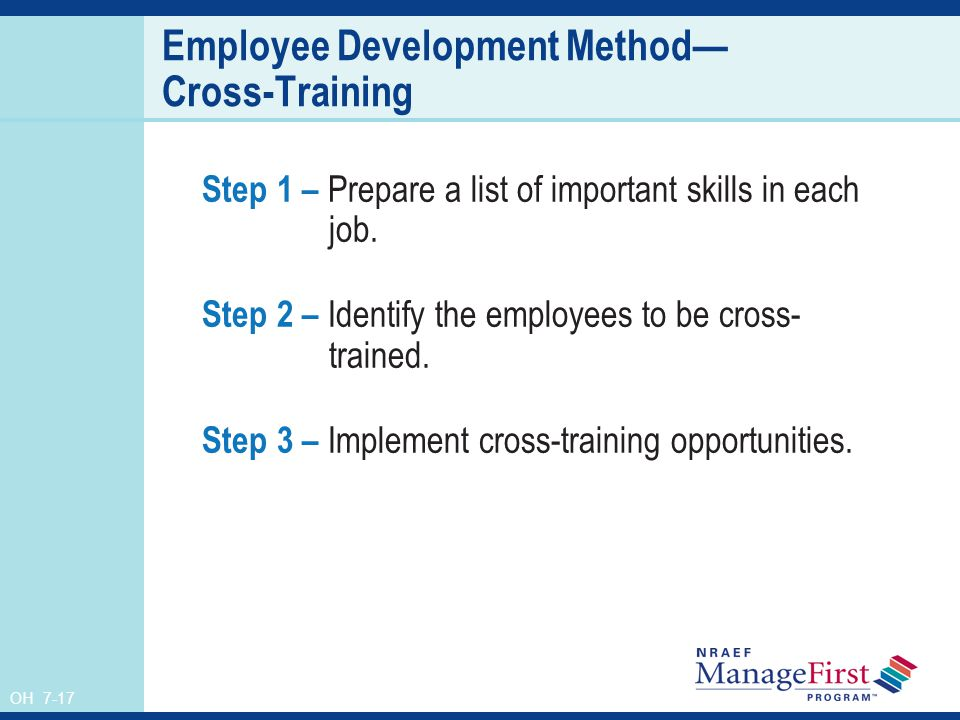 OH 7-17 Employee Development Method Cross-Training Step 1 – Prepare a list of important skills in each job. Step 2 – Identify the employees to be cros