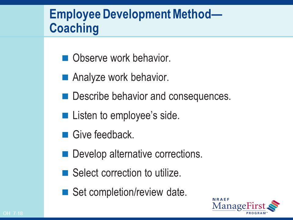 OH 7-18 Employee Development Method Coaching Observe work behavior. Analyze work behavior. Describe behavior and consequences. Listen to employees sid