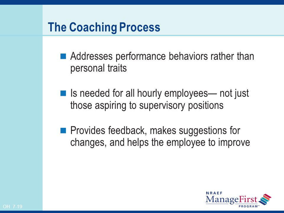 OH 7-19 The Coaching Process Addresses performance behaviors rather than personal traits Is needed for all hourly employees not just those aspiring to