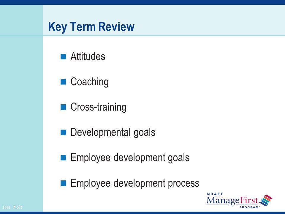 OH 7-23 Key Term Review Attitudes Coaching Cross-training Developmental goals Employee development goals Employee development process