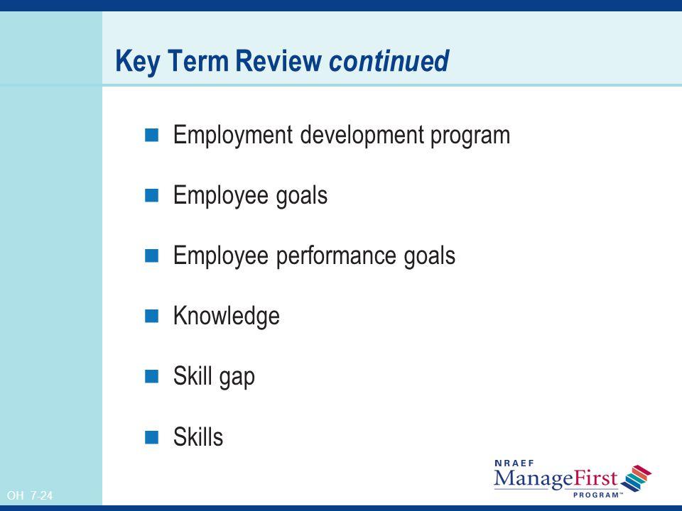 OH 7-24 Key Term Review continued Employment development program Employee goals Employee performance goals Knowledge Skill gap Skills