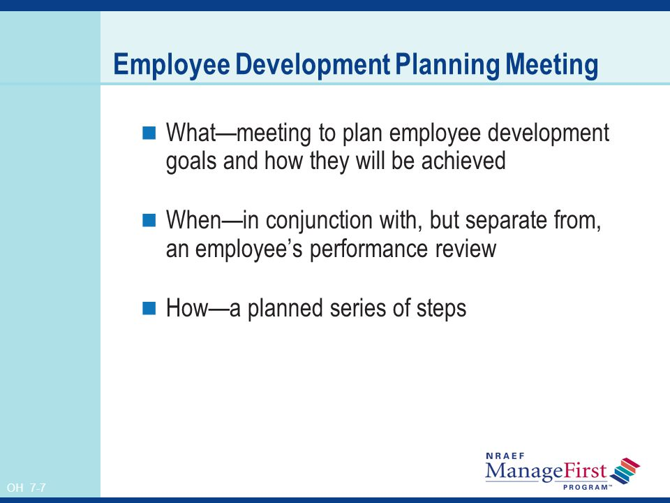 OH 7-7 Employee Development Planning Meeting Whatmeeting to plan employee development goals and how they will be achieved Whenin conjunction with, but
