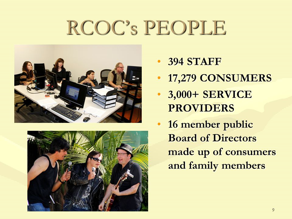 9 RCOCs PEOPLE 394 STAFF 17,279 CONSUMERS 3,000+ SERVICE PROVIDERS 16 member public Board of Directors made up of consumers and family members