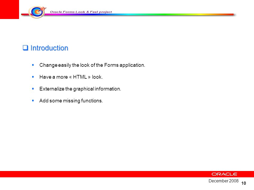 10 Introduction Introduction Change easily the look of the Forms application. Have a more « HTML » look. Externalize the graphical information. Add so