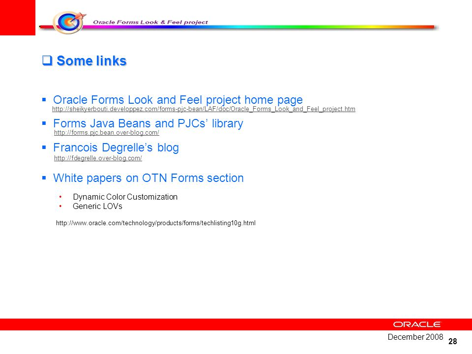 28 Some links Some links Oracle Forms Look and Feel project home page http://sheikyerbouti.developpez.com/forms-pjc-bean/LAF/doc/Oracle_Forms_Look_and