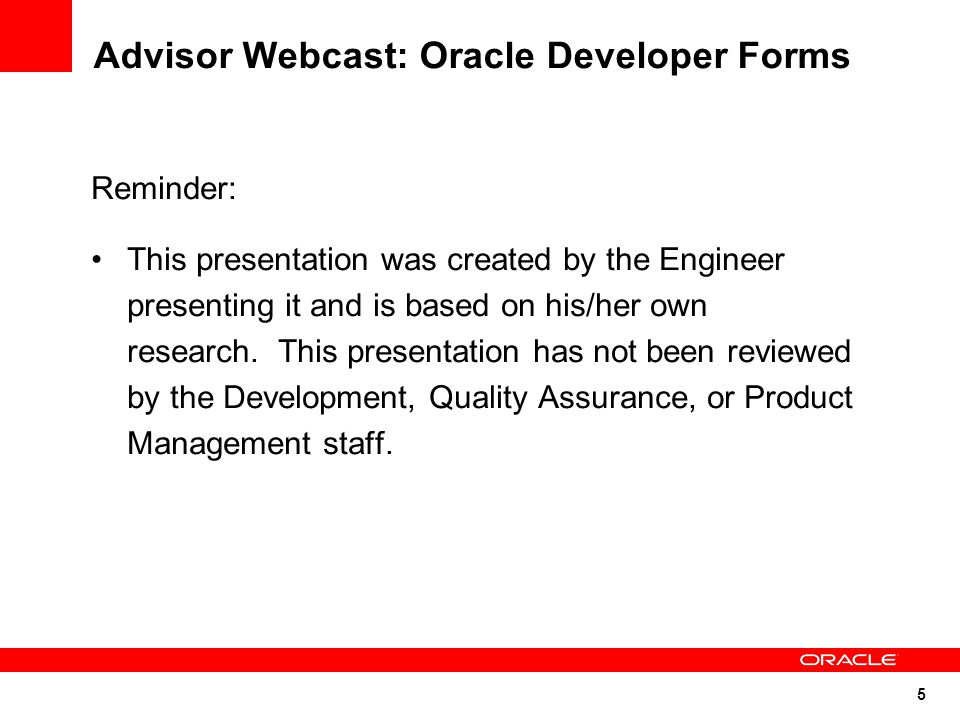 5 Advisor Webcast: Oracle Developer Forms Reminder: This presentation was created by the Engineer presenting it and is based on his/her own research.