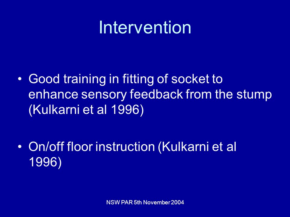 NSW PAR 5th November 2004 Intervention Good training in fitting of socket to enhance sensory feedback from the stump (Kulkarni et al 1996) On/off floor instruction (Kulkarni et al 1996)