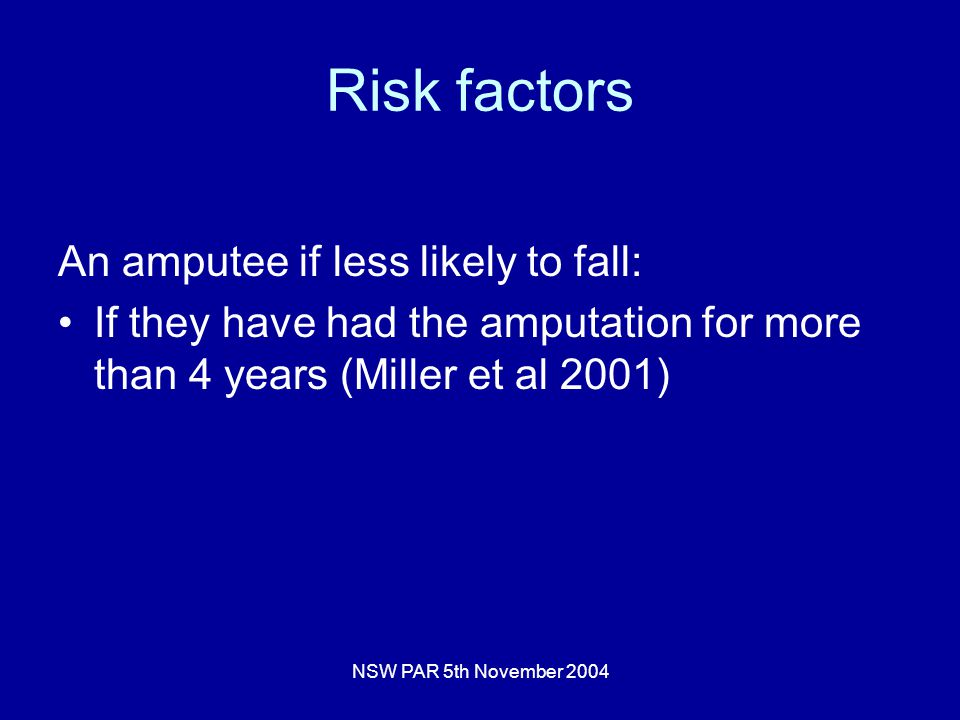 NSW PAR 5th November 2004 Risk factors An amputee if less likely to fall: If they have had the amputation for more than 4 years (Miller et al 2001)