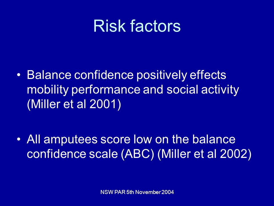 NSW PAR 5th November 2004 Risk factors Balance confidence positively effects mobility performance and social activity (Miller et al 2001) All amputees score low on the balance confidence scale (ABC) (Miller et al 2002)