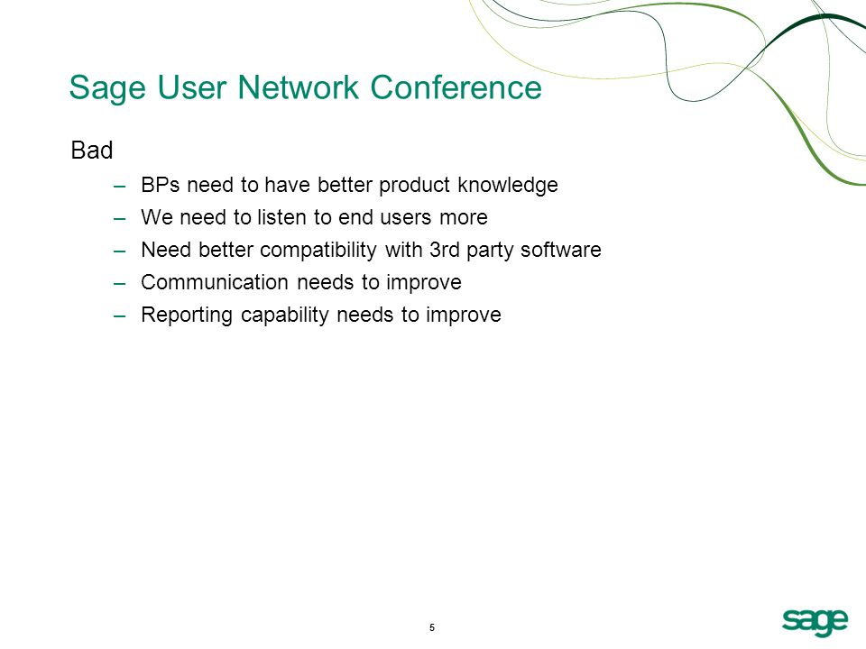 5 Sage User Network Conference Bad –BPs need to have better product knowledge –We need to listen to end users more –Need better compatibility with 3rd