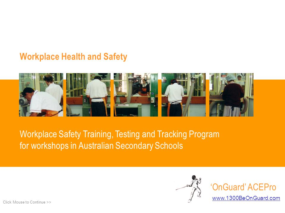 Workplace Health and Safety Workplace Safety Training, Testing and Tracking Program for workshops in Australian Secondary Schools OnGuard ACEPro www.1300BeOnGuard.com www.1300BeOnGuard.com Click Mouse to Continue >> Introduction