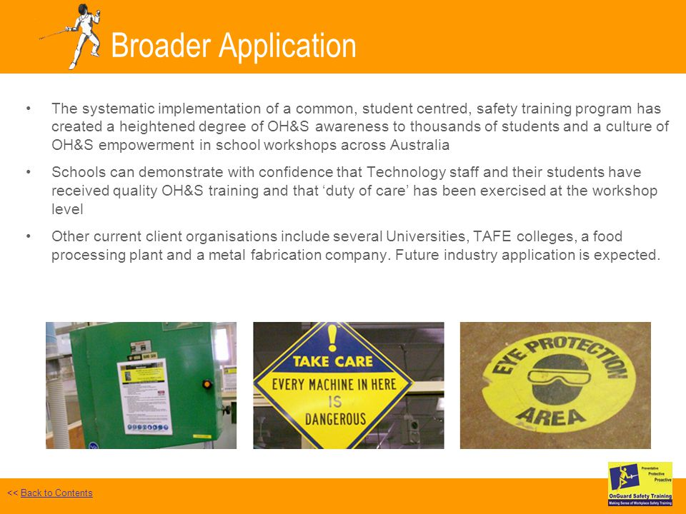 Broader Application The systematic implementation of a common, student centred, safety training program has created a heightened degree of OH&S awareness to thousands of students and a culture of OH&S empowerment in school workshops across Australia Schools can demonstrate with confidence that Technology staff and their students have received quality OH&S training and that duty of care has been exercised at the workshop level Other current client organisations include several Universities, TAFE colleges, a food processing plant and a metal fabrication company.