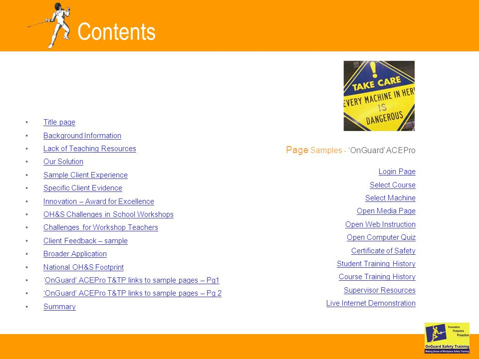 Contents Title page Background Information Lack of Teaching Resources Our Solution Sample Client Experience Specific Client Evidence Innovation – Award for Excellence OH&S Challenges in School Workshops Challenges for Workshop Teachers Client Feedback – sample Broader Application National OH&S Footprint OnGuard ACEPro T&TP links to sample pages – Pg1 OnGuard ACEPro T&TP links to sample pages – Pg 2 Summary Page Samples - OnGuard ACEPro Login Page Select Course Select Machine Open Media Page Open Web Instruction Open Computer Quiz Certificate of Safety Student Training History Course Training History Supervisor Resources Live Internet Demonstration
