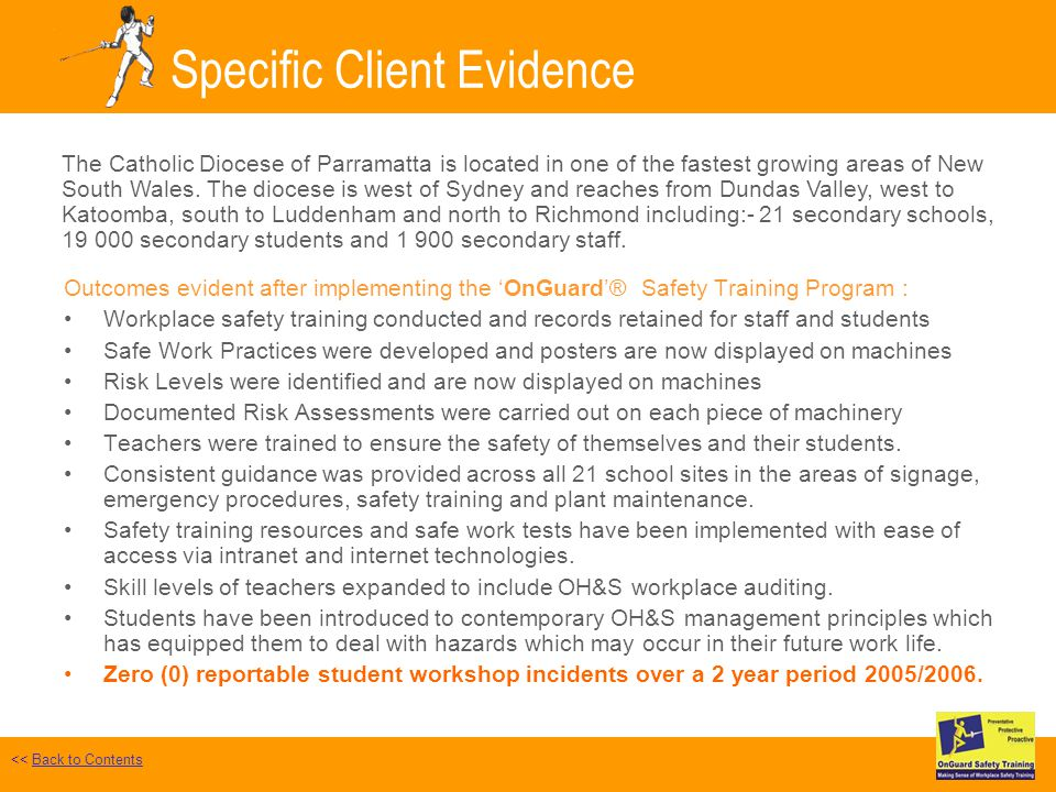 Specific Client Evidence Outcomes evident after implementing the OnGuard® Safety Training Program : Workplace safety training conducted and records retained for staff and students Safe Work Practices were developed and posters are now displayed on machines Risk Levels were identified and are now displayed on machines Documented Risk Assessments were carried out on each piece of machinery Teachers were trained to ensure the safety of themselves and their students.
