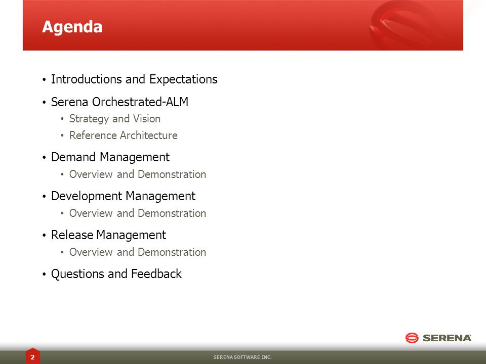 Agenda Introductions and Expectations Serena Orchestrated-ALM Strategy and Vision Reference Architecture Demand Management Overview and Demonstration Development Management Overview and Demonstration Release Management Overview and Demonstration Questions and Feedback SERENA SOFTWARE INC.