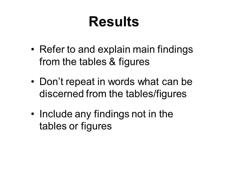 Results Refer to and explain main findings from the tables & figures Dont repeat in words what can be discerned from the tables/figures Include any findings not in the tables or figures