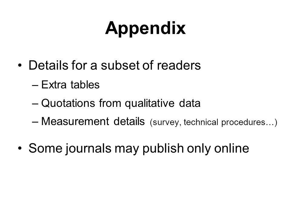 Appendix Details for a subset of readers –Extra tables –Quotations from qualitative data –Measurement details (survey, technical procedures…) Some journals may publish only online