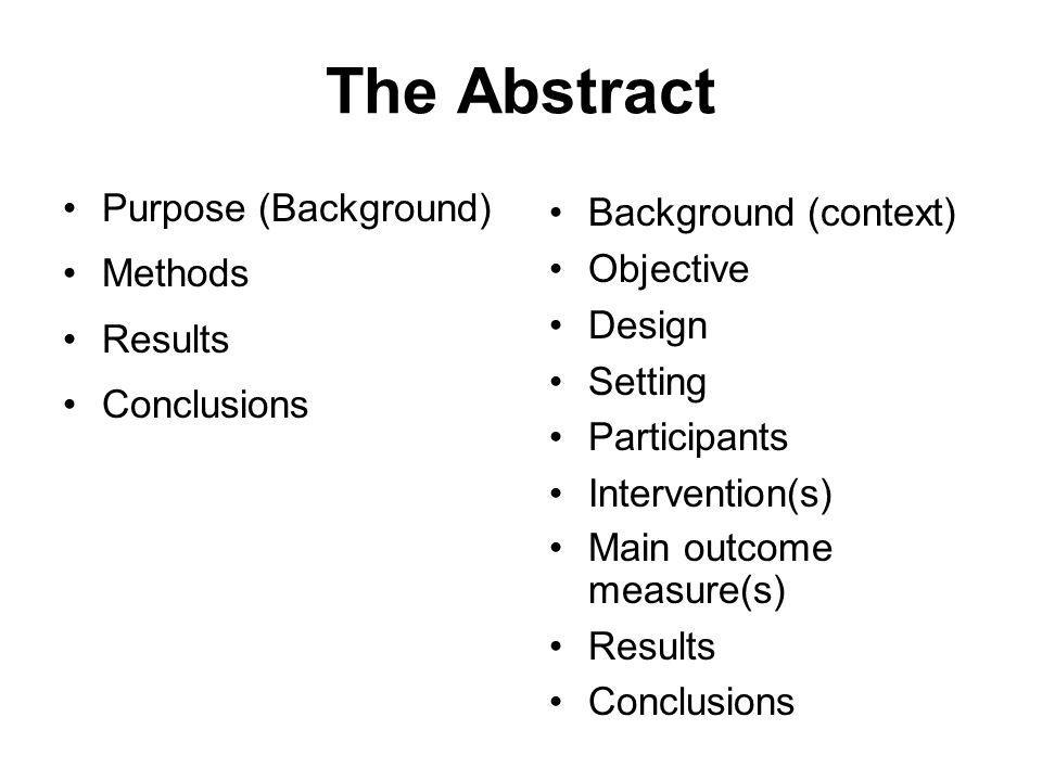 The Abstract Purpose (Background) Methods Results Conclusions Background (context) Objective Design Setting Participants Intervention(s) Main outcome