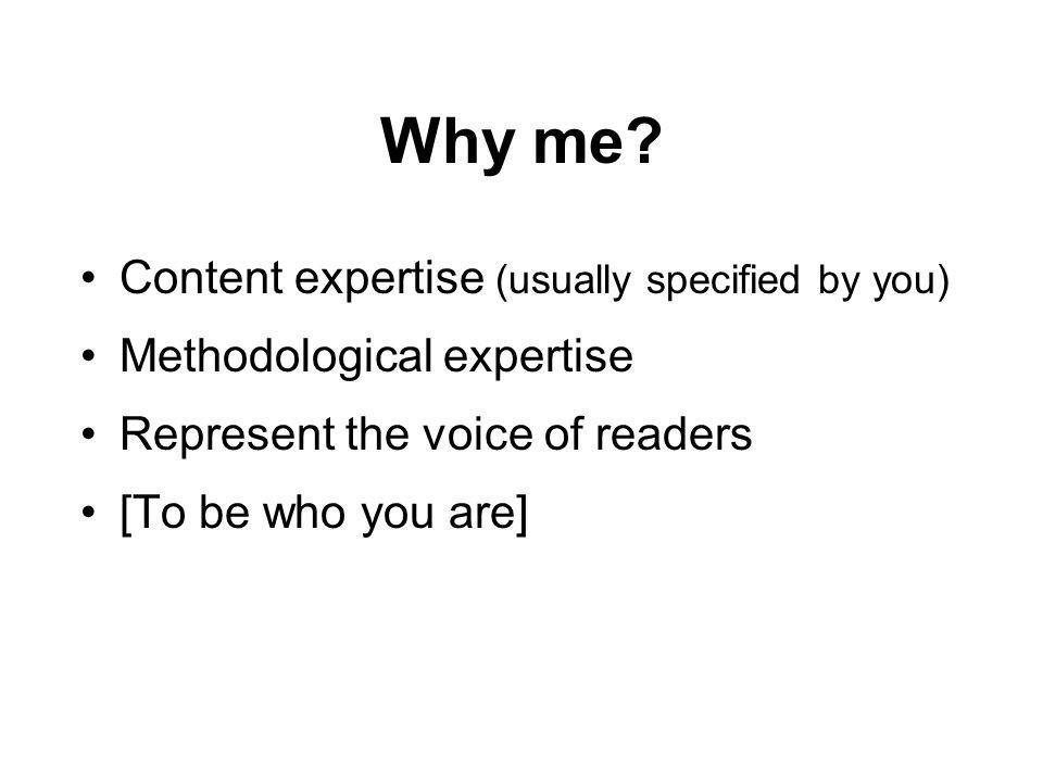 Why me? Content expertise (usually specified by you) Methodological expertise Represent the voice of readers [To be who you are]