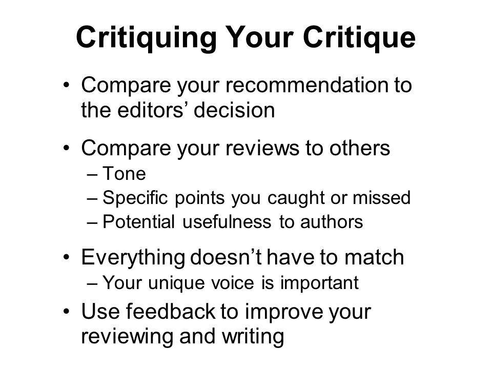 Critiquing Your Critique Compare your recommendation to the editors decision Compare your reviews to others –Tone –Specific points you caught or missed –Potential usefulness to authors Everything doesnt have to match –Your unique voice is important Use feedback to improve your reviewing and writing