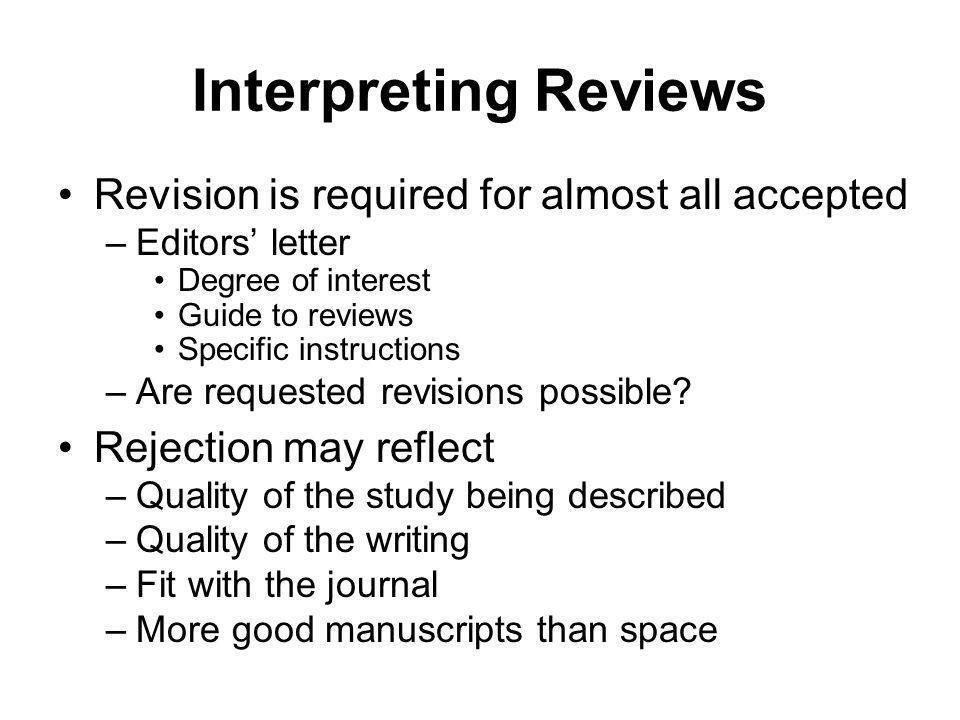Interpreting Reviews Revision is required for almost all accepted –Editors letter Degree of interest Guide to reviews Specific instructions –Are reque