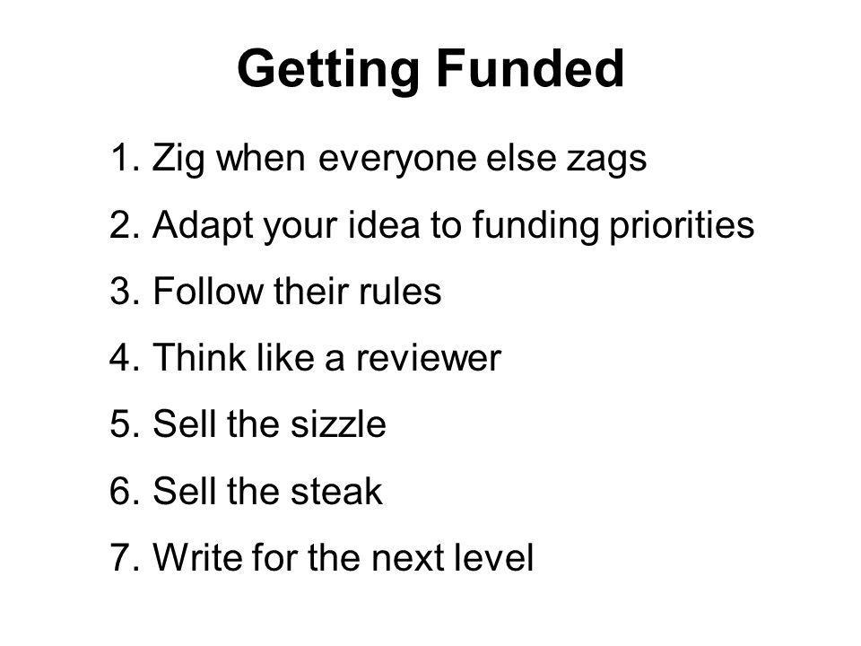 Getting Funded 1.Zig when everyone else zags 2.Adapt your idea to funding priorities 3.Follow their rules 4.Think like a reviewer 5.Sell the sizzle 6.
