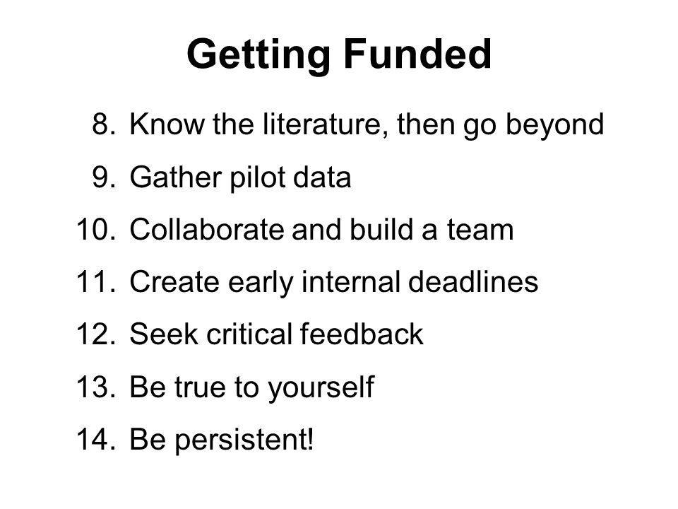Getting Funded 8.Know the literature, then go beyond 9.Gather pilot data 10.Collaborate and build a team 11.Create early internal deadlines 12.Seek critical feedback 13.Be true to yourself 14.Be persistent!