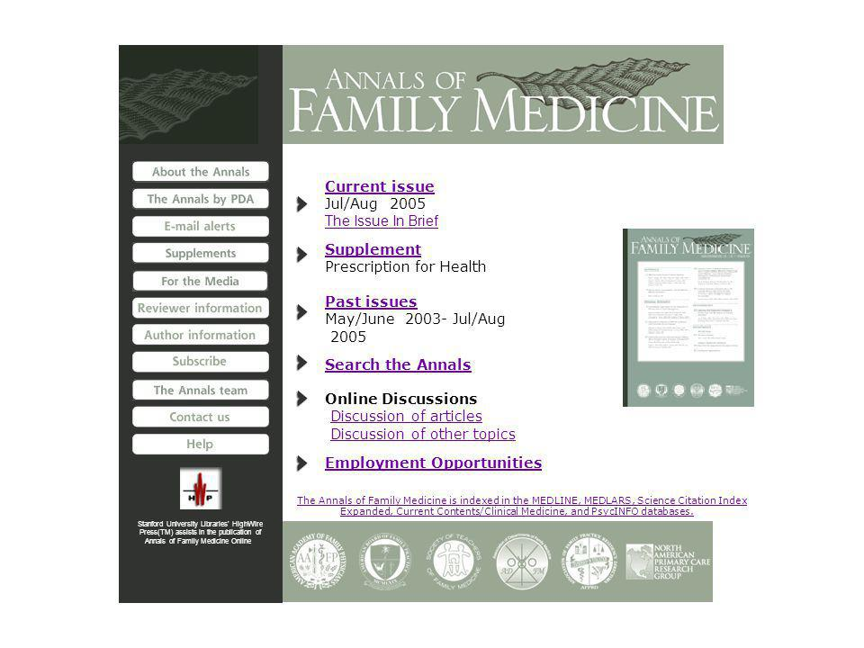 Stanford University Libraries HighWire Press(TM) assists in the publication of Annals of Family Medicine Online Current issue Jul/Aug 2005 The Issue In Brief Supplement Prescription for Health Past issues May/June 2003- Jul/Aug 2005 Search the Annals Online Discussions Discussion of articles Discussion of other topics Employment Opportunities The Annals of Family Medicine is indexed in the MEDLINE, MEDLARS, Science Citation Index Expanded, Current Contents/Clinical Medicine, and PsycINFO databases.