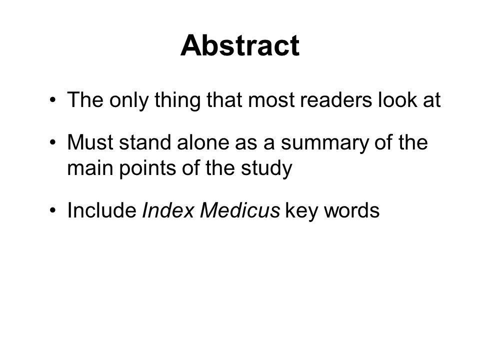 Abstract The only thing that most readers look at Must stand alone as a summary of the main points of the study Include Index Medicus key words