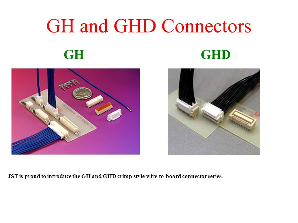 GH and GHD Connectors JST is proud to introduce the GH and GHD crimp style wire-to-board connector series. GHGHD