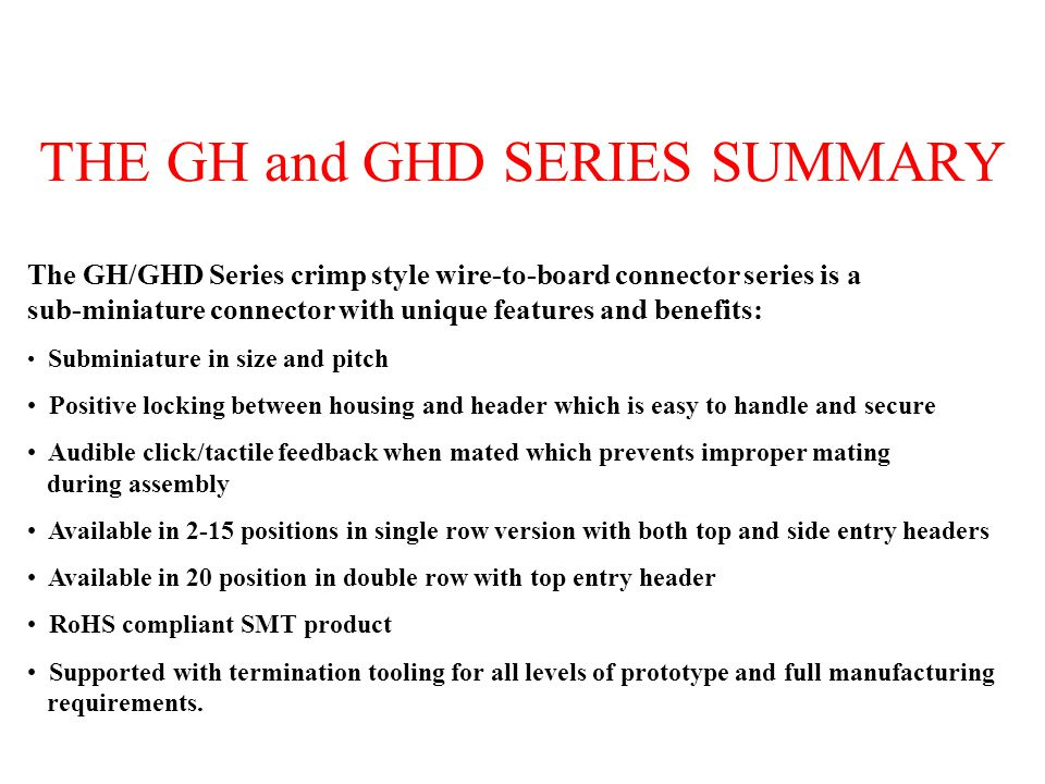 THE GH and GHD SERIES SUMMARY The GH/GHD Series crimp style wire-to-board connector series is a sub-miniature connector with unique features and benef