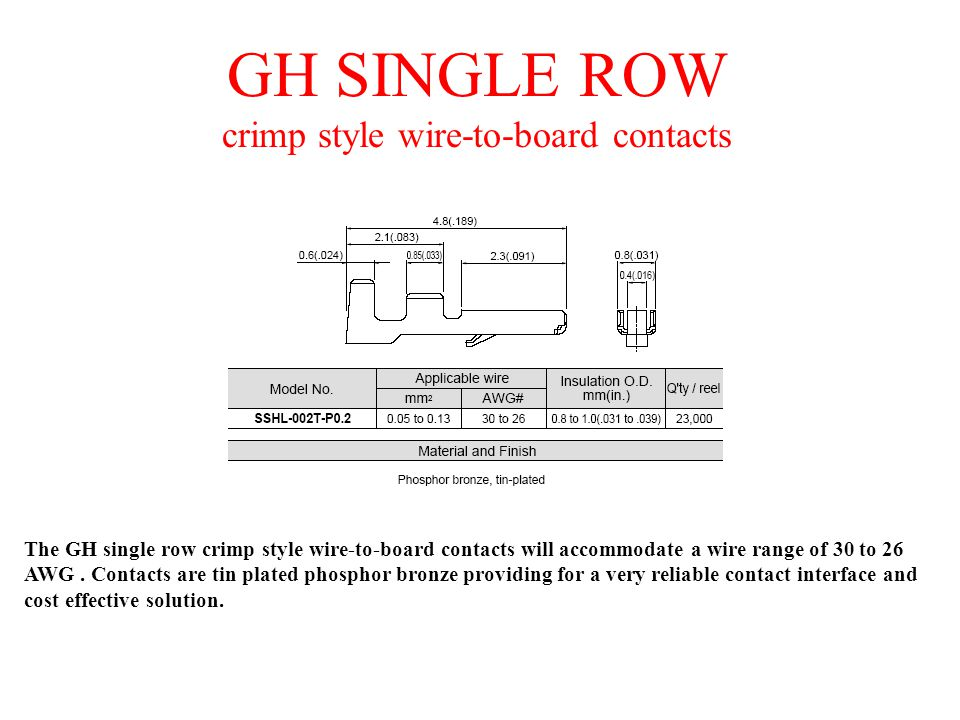 GH SINGLE ROW crimp style wire-to-board contacts The GH single row crimp style wire-to-board contacts will accommodate a wire range of 30 to 26 AWG. C