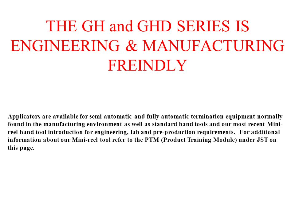 THE GH and GHD SERIES IS ENGINEERING & MANUFACTURING FREINDLY Applicators are available for semi-automatic and fully automatic termination equipment n
