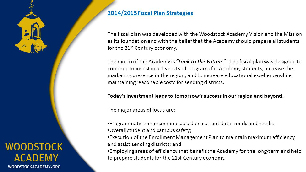 2014/2015 Fiscal Plan Strategies The fiscal plan was developed with the Woodstock Academy Vision and the Mission as its foundation and with the belief