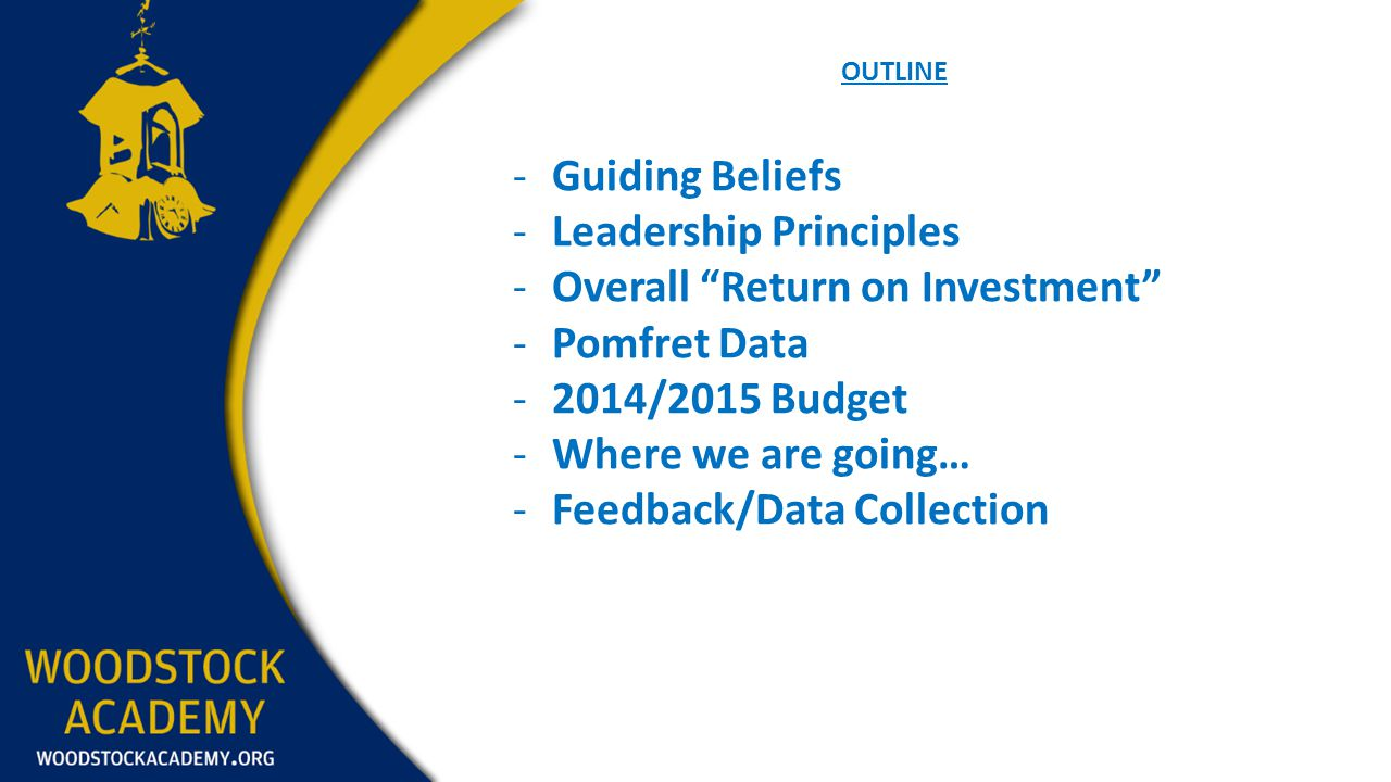 OUTLINE -Guiding Beliefs -Leadership Principles -Overall Return on Investment -Pomfret Data -2014/2015 Budget -Where we are going… -Feedback/Data Coll