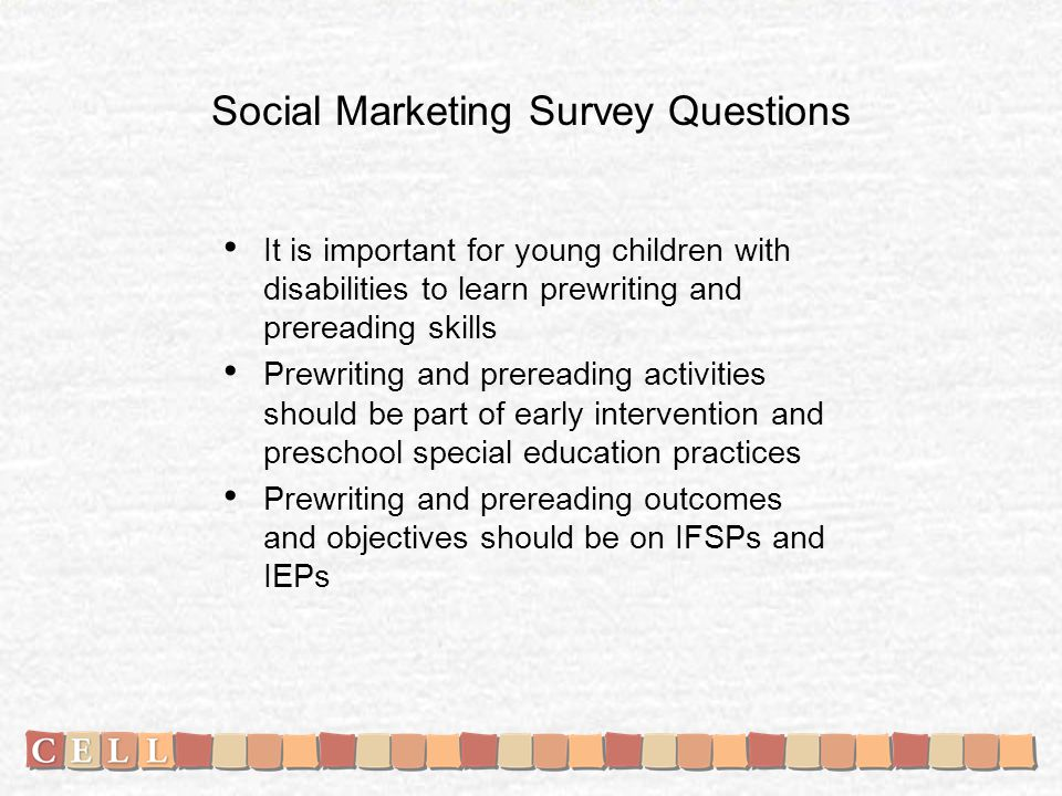 Social Marketing Survey Questions It is important for young children with disabilities to learn prewriting and prereading skills Prewriting and prereading activities should be part of early intervention and preschool special education practices Prewriting and prereading outcomes and objectives should be on IFSPs and IEPs