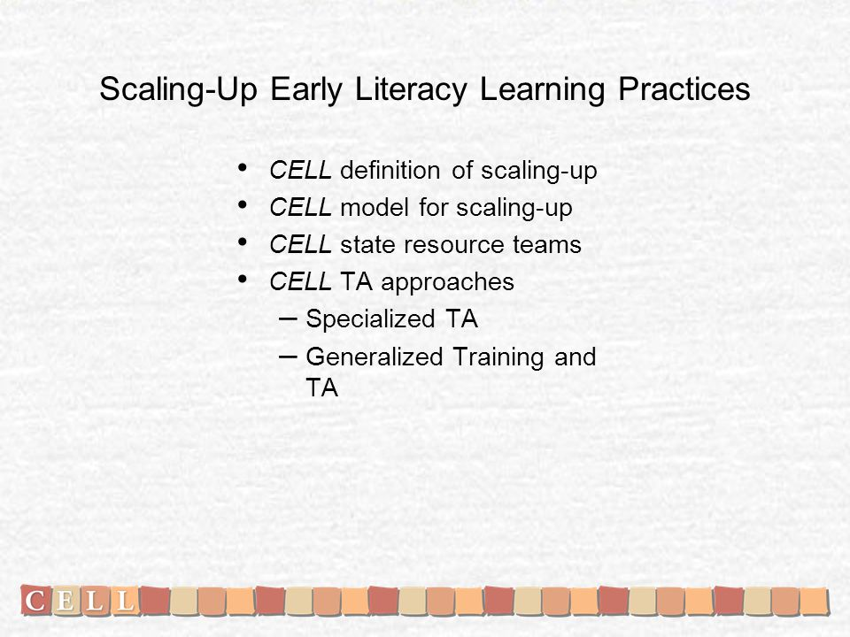 Scaling-Up Early Literacy Learning Practices CELL definition of scaling-up CELL model for scaling-up CELL state resource teams CELL TA approaches – Specialized TA – Generalized Training and TA