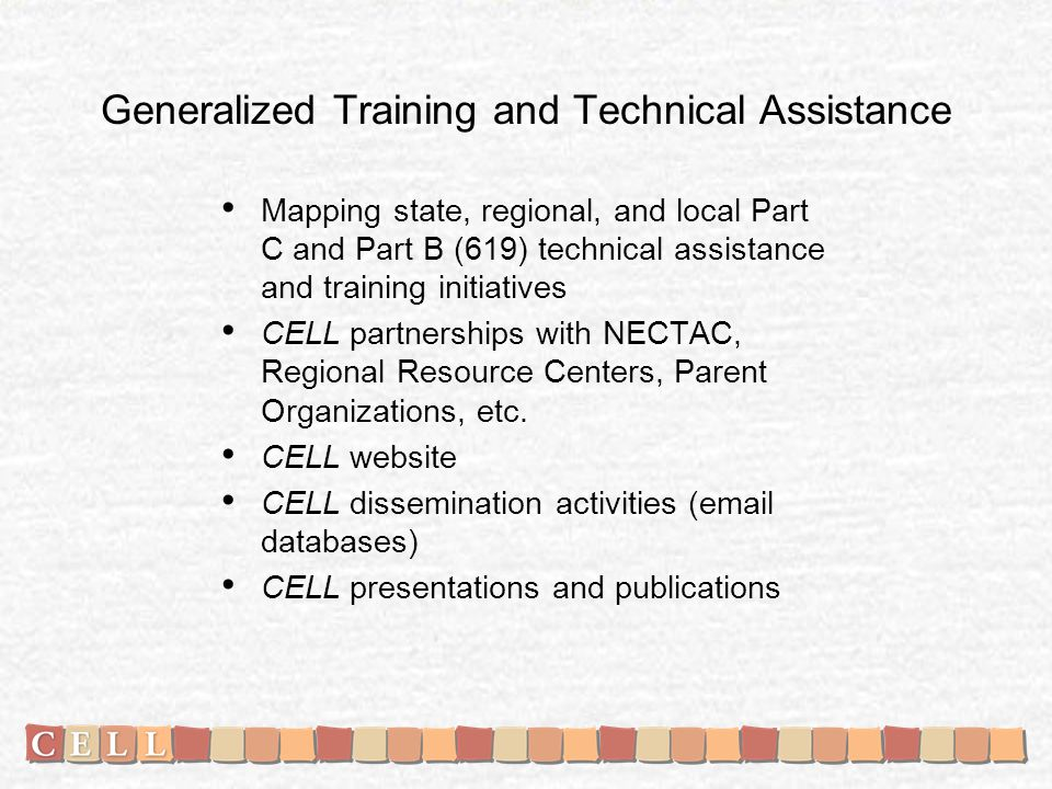 Generalized Training and Technical Assistance Mapping state, regional, and local Part C and Part B (619) technical assistance and training initiatives CELL partnerships with NECTAC, Regional Resource Centers, Parent Organizations, etc.