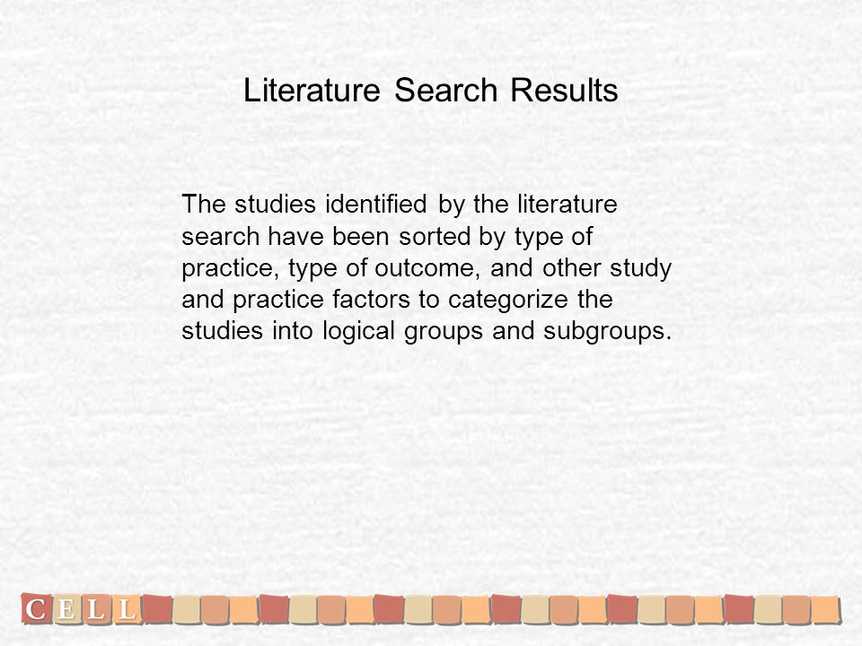Literature Search Results The studies identified by the literature search have been sorted by type of practice, type of outcome, and other study and practice factors to categorize the studies into logical groups and subgroups.