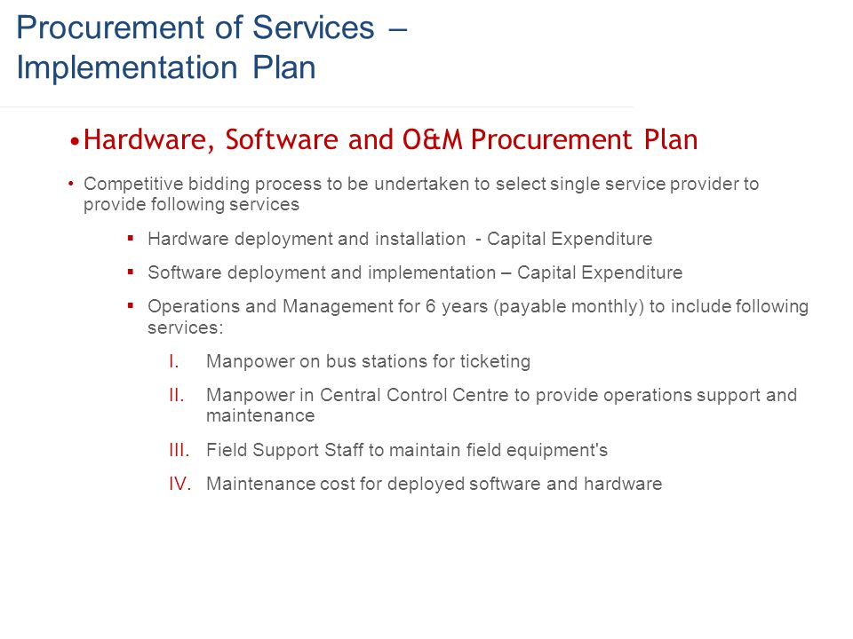 Procurement of Services – Implementation Plan Hardware, Software and O&M Procurement Plan Competitive bidding process to be undertaken to select singl