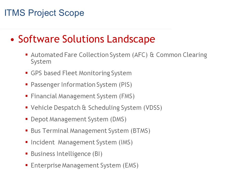 ITMS Project Scope Software Solutions Landscape Automated Fare Collection System (AFC) & Common Clearing System GPS based Fleet Monitoring System Pass