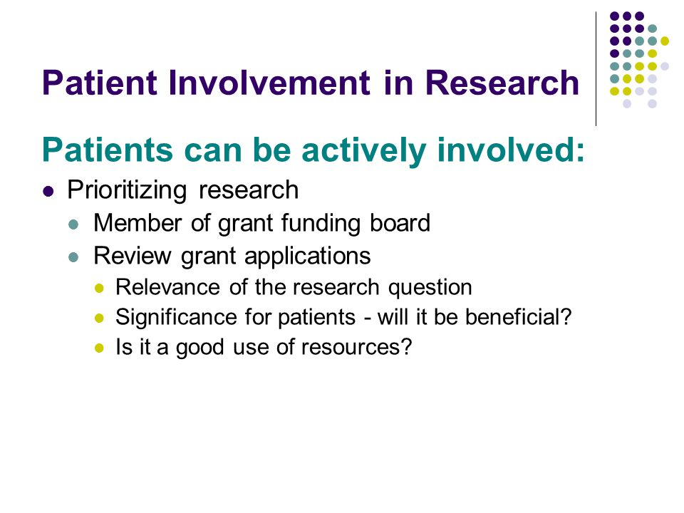Patient Involvement in Research Patients can be actively involved: Prioritizing research Member of grant funding board Review grant applications Relev