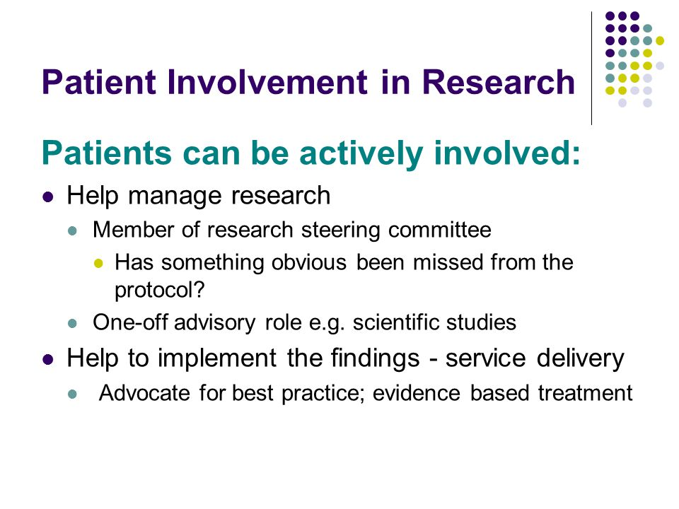Patient Involvement in Research Patients can be actively involved: Help manage research Member of research steering committee Has something obvious been missed from the protocol.