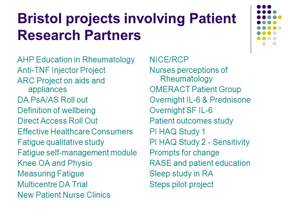 Bristol projects involving Patient Research Partners AHP Education in Rheumatology Anti-TNF Injector Project ARC Project on aids and appliances DA PsA/AS Roll out Definition of wellbeing Direct Access Roll Out Effective Healthcare Consumers Fatigue qualitative study Fatigue self-management module Knee OA and Physio Measuring Fatigue Multicentre DA Trial New Patient Nurse Clinics NICE/RCP Nurses perceptions of Rheumatology OMERACT Patient Group Overnight IL-6 & Prednisone Overnight SF IL-6 Patient outcomes study PI HAQ Study 1 PI HAQ Study 2 - Sensitivity Prompts for change RASE and patient education Sleep study in RA Steps pilot project