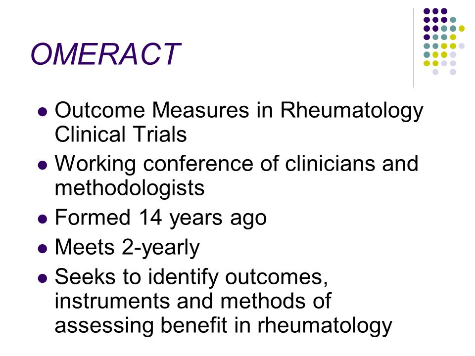 OMERACT Outcome Measures in Rheumatology Clinical Trials Working conference of clinicians and methodologists Formed 14 years ago Meets 2-yearly Seeks