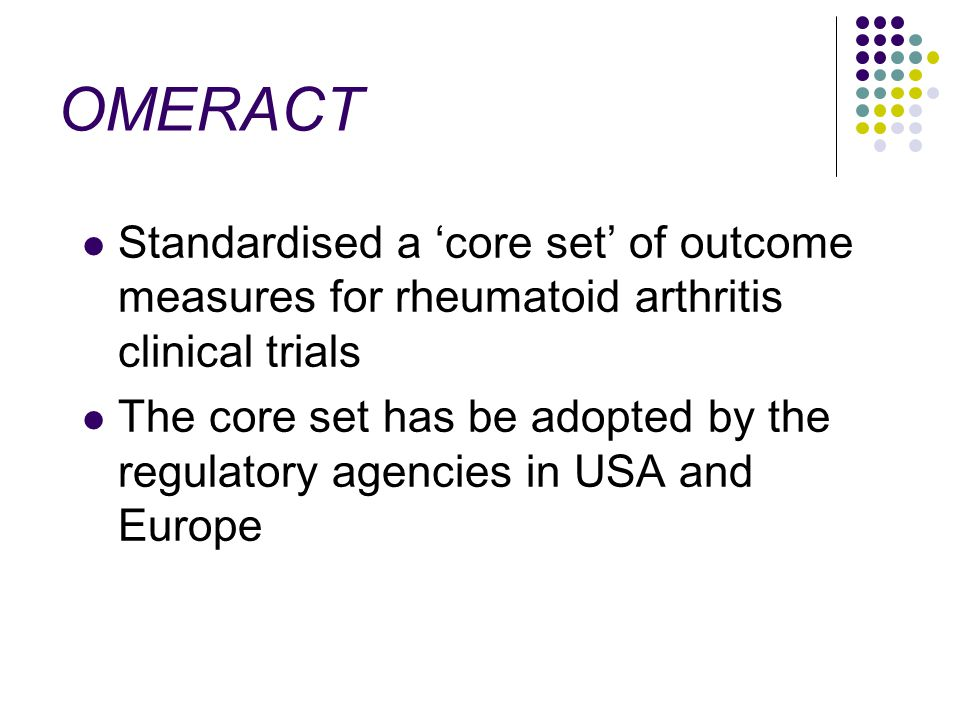 OMERACT Standardised a core set of outcome measures for rheumatoid arthritis clinical trials The core set has be adopted by the regulatory agencies in USA and Europe