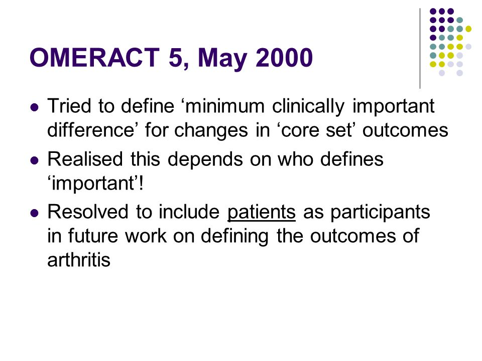 OMERACT 5, May 2000 Tried to define minimum clinically important difference for changes in core set outcomes Realised this depends on who defines impo