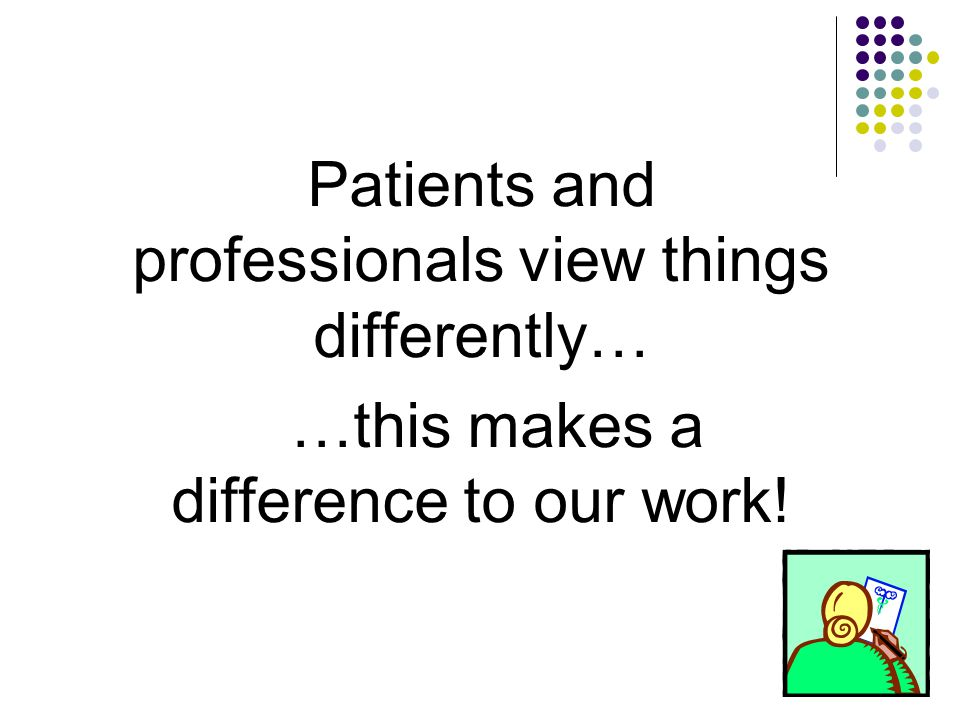 Patients and professionals view things differently… …this makes a difference to our work!