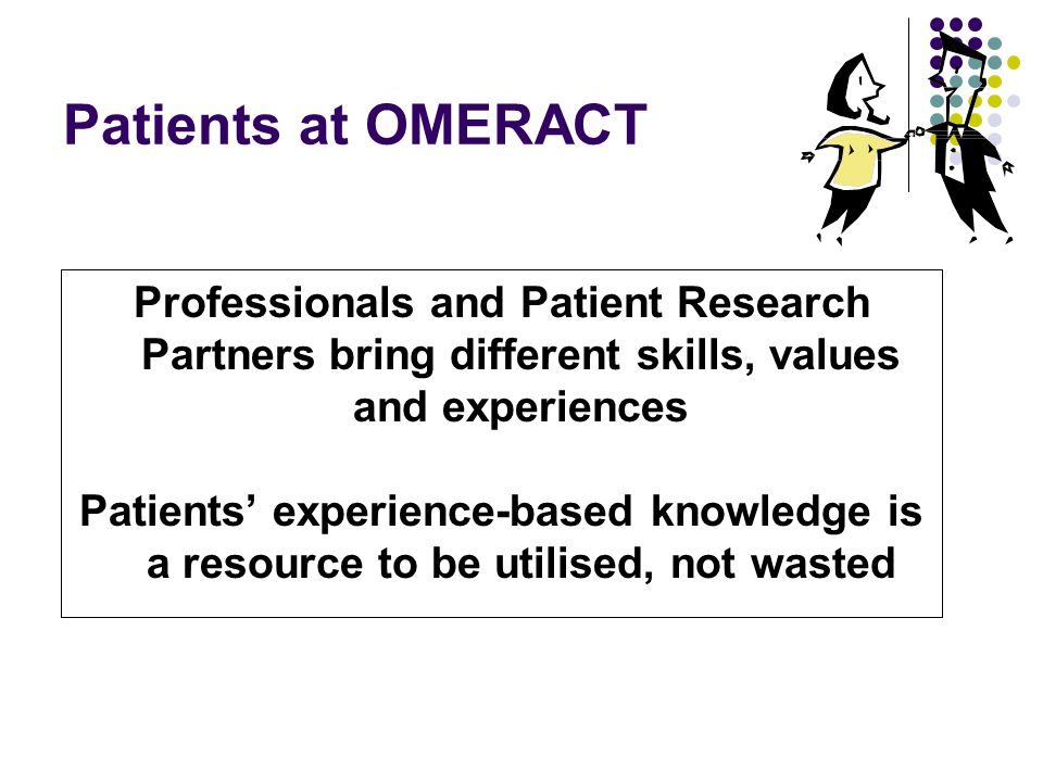 Patients at OMERACT Professionals and Patient Research Partners bring different skills, values and experiences Patients experience-based knowledge is a resource to be utilised, not wasted